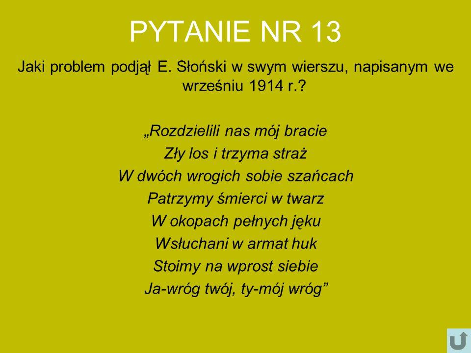 """PYTANIE NR 13 Jaki problem podjął E. Słoński w swym wierszu, napisanym we wrześniu 1914 r. """"Rozdzielili nas mój bracie."""