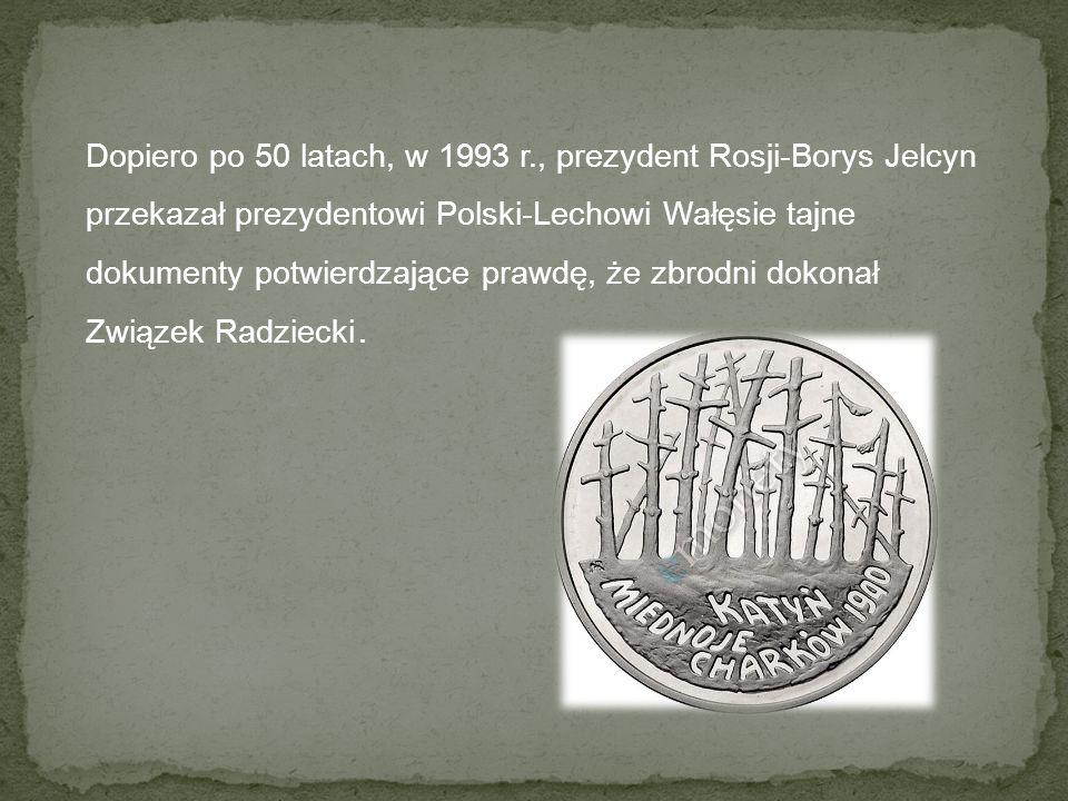 Dopiero po 50 latach, w 1993 r., prezydent Rosji-Borys Jelcyn przekazał prezydentowi Polski-Lechowi Wałęsie tajne dokumenty potwierdzające prawdę, że zbrodni dokonał Związek Radziecki.