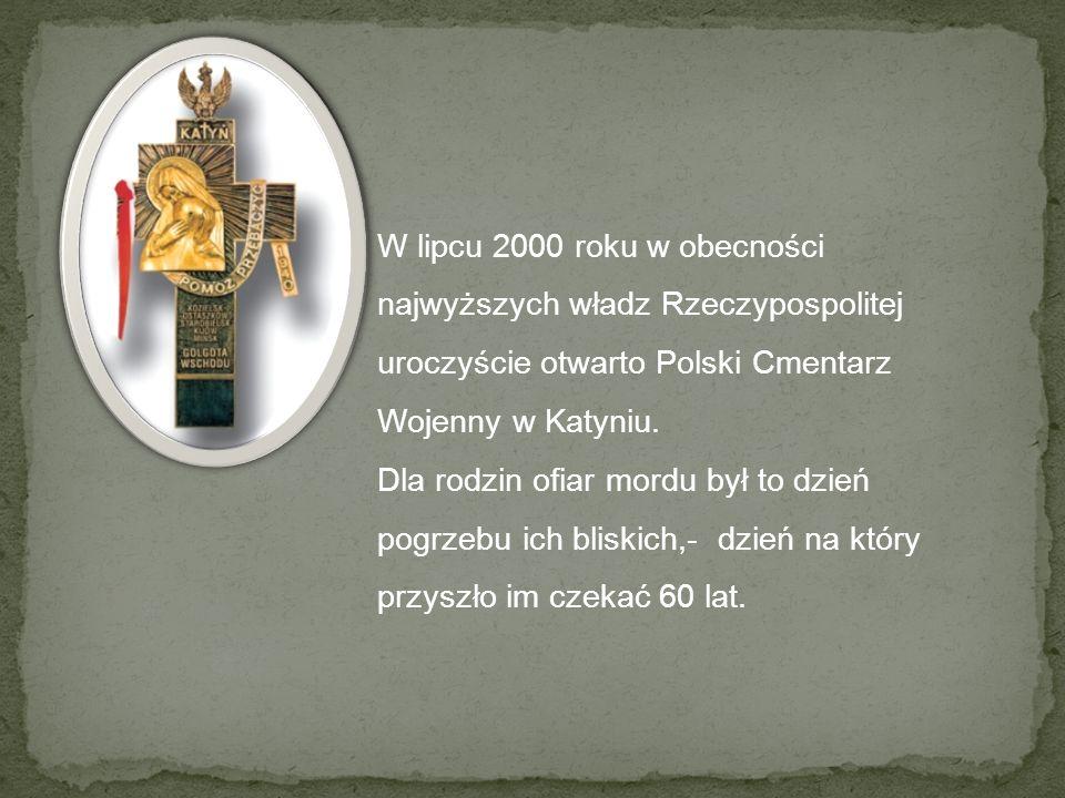 W lipcu 2000 roku w obecności najwyższych władz Rzeczypospolitej uroczyście otwarto Polski Cmentarz Wojenny w Katyniu.