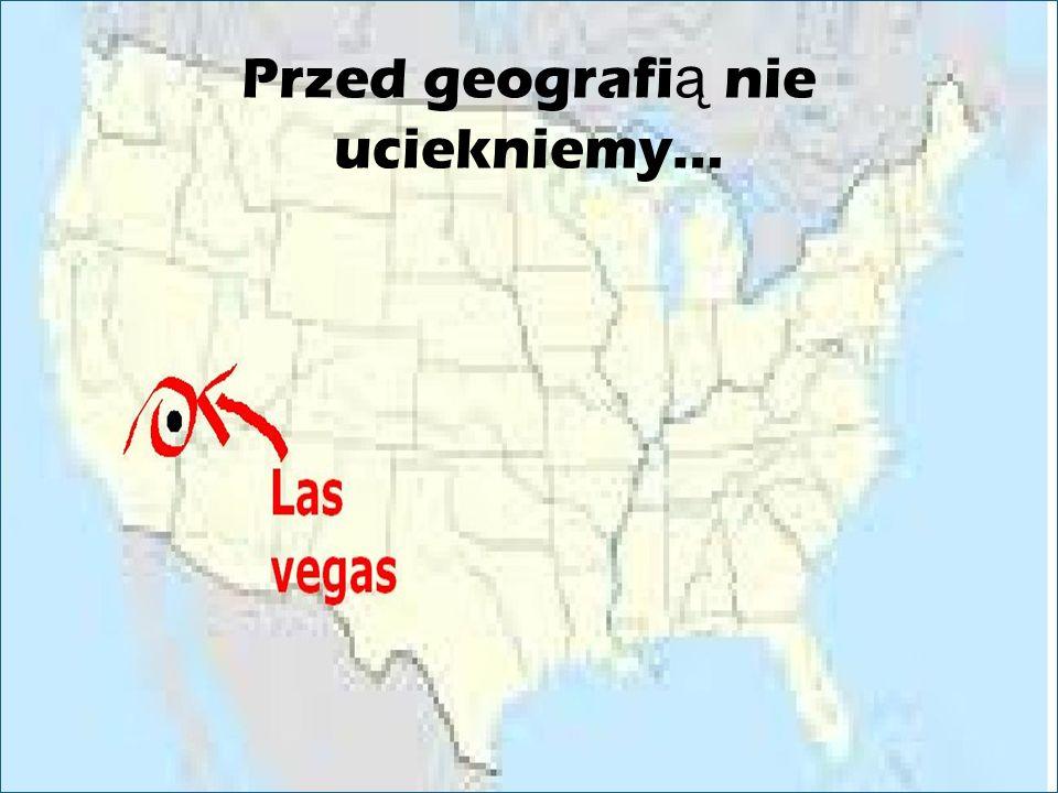 Przed geografią nie uciekniemy…