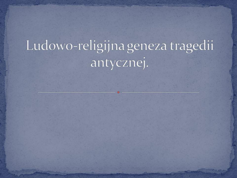 Ludowo-religijna geneza tragedii antycznej.