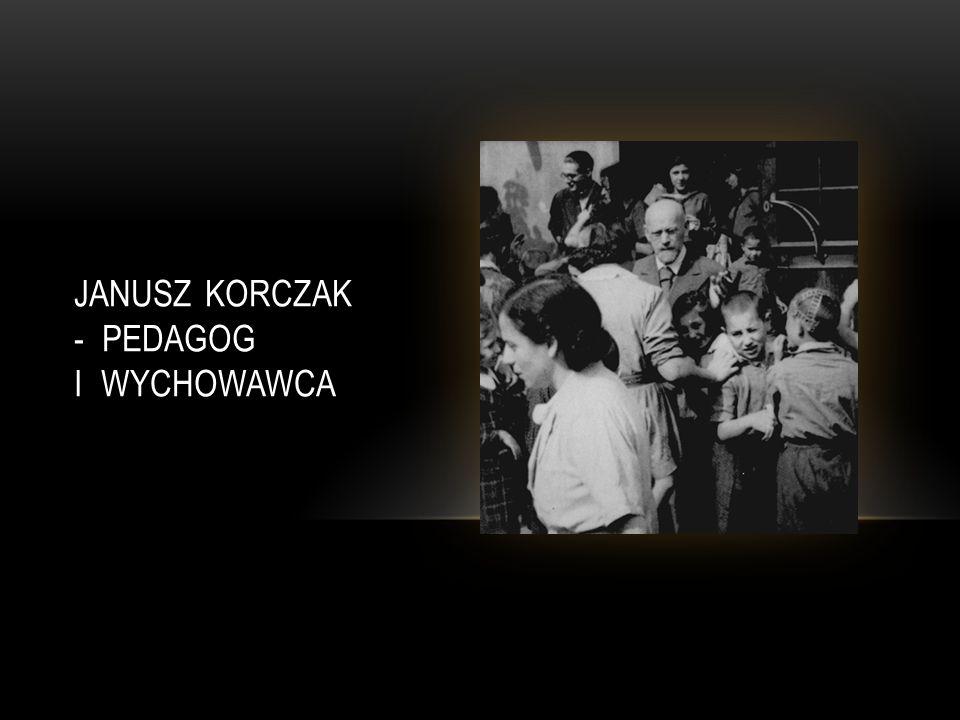 JANUSZ KORCZAK - PEDAGOG I WYCHOWAWCA