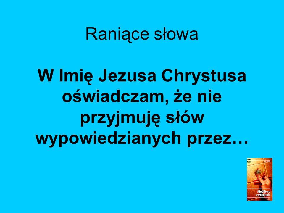 Raniące słowa W Imię Jezusa Chrystusa oświadczam, że nie przyjmuję słów wypowiedzianych przez…