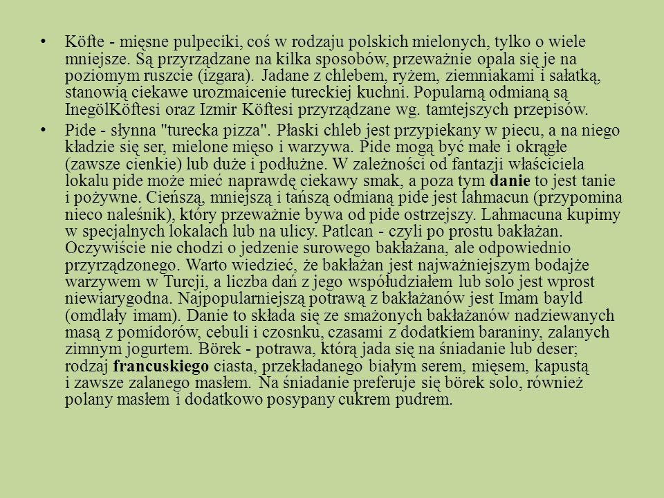 Köfte - mięsne pulpeciki, coś w rodzaju polskich mielonych, tylko o wiele mniejsze. Są przyrządzane na kilka sposobów, przeważnie opala się je na poziomym ruszcie (izgara). Jadane z chlebem, ryżem, ziemniakami i sałatką, stanowią ciekawe urozmaicenie tureckiej kuchni. Popularną odmianą są InegölKöftesi oraz Izmir Köftesi przyrządzane wg. tamtejszych przepisów.