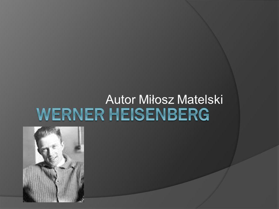 Autor Miłosz Matelski Werner Heisenberg