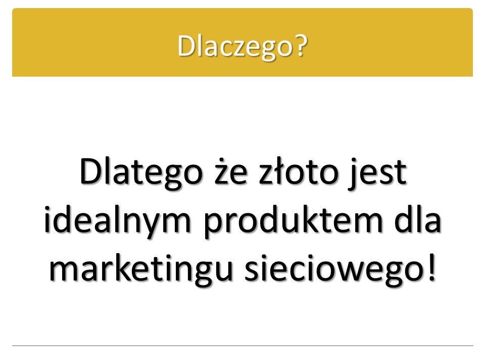 Dlatego że złoto jest idealnym produktem dla marketingu sieciowego!