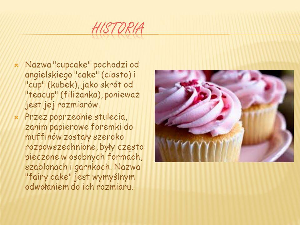 Historia Nazwa cupcake pochodzi od angielskiego cake (ciasto) i cup (kubek), jako skrót od teacup (filiżanka), ponieważ jest jej rozmiarów.