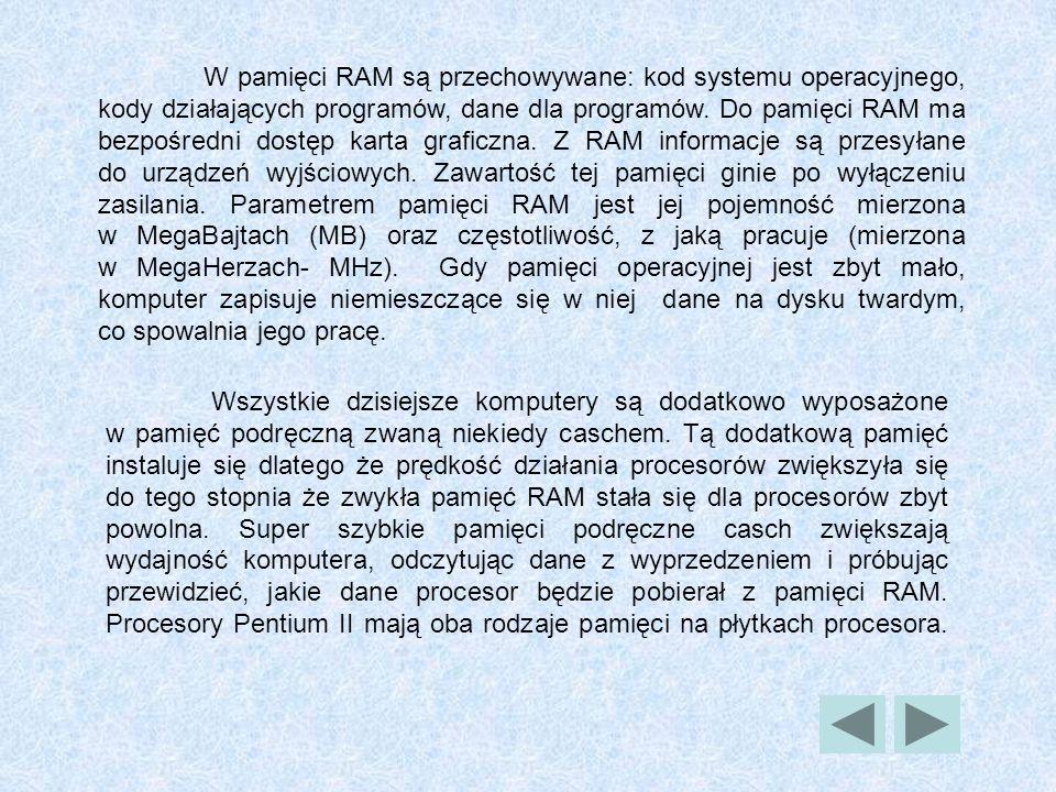 W pamięci RAM są przechowywane: kod systemu operacyjnego, kody działających programów, dane dla programów. Do pamięci RAM ma bezpośredni dostęp karta graficzna. Z RAM informacje są przesyłane do urządzeń wyjściowych. Zawartość tej pamięci ginie po wyłączeniu zasilania. Parametrem pamięci RAM jest jej pojemność mierzona w MegaBajtach (MB) oraz częstotliwość, z jaką pracuje (mierzona w MegaHerzach- MHz). Gdy pamięci operacyjnej jest zbyt mało, komputer zapisuje niemieszczące się w niej dane na dysku twardym, co spowalnia jego pracę.