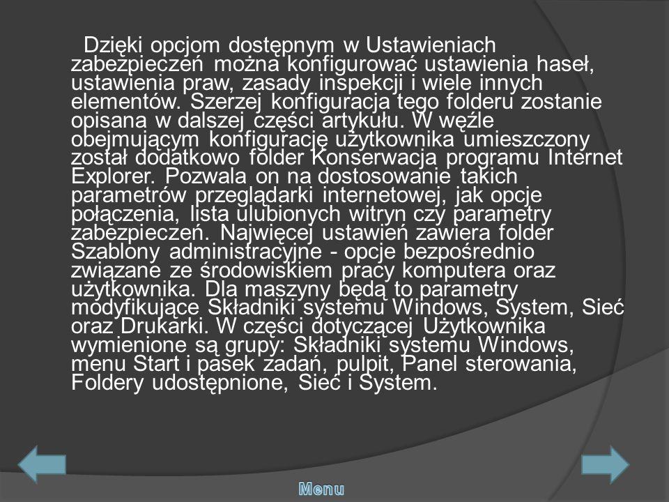 Dzięki opcjom dostępnym w Ustawieniach zabezpieczeń można konfigurować ustawienia haseł, ustawienia praw, zasady inspekcji i wiele innych elementów. Szerzej konfiguracja tego folderu zostanie opisana w dalszej części artykułu. W węźle obejmującym konfigurację użytkownika umieszczony został dodatkowo folder Konserwacja programu Internet Explorer. Pozwala on na dostosowanie takich parametrów przeglądarki internetowej, jak opcje połączenia, lista ulubionych witryn czy parametry zabezpieczeń. Najwięcej ustawień zawiera folder Szablony administracyjne - opcje bezpośrednio związane ze środowiskiem pracy komputera oraz użytkownika. Dla maszyny będą to parametry modyfikujące Składniki systemu Windows, System, Sieć oraz Drukarki. W części dotyczącej Użytkownika wymienione są grupy: Składniki systemu Windows, menu Start i pasek zadań, pulpit, Panel sterowania, Foldery udostępnione, Sieć i System.