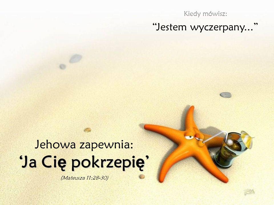 'Ja Cię pokrzepię' Jehowa zapewnia: Jestem wyczerpany...