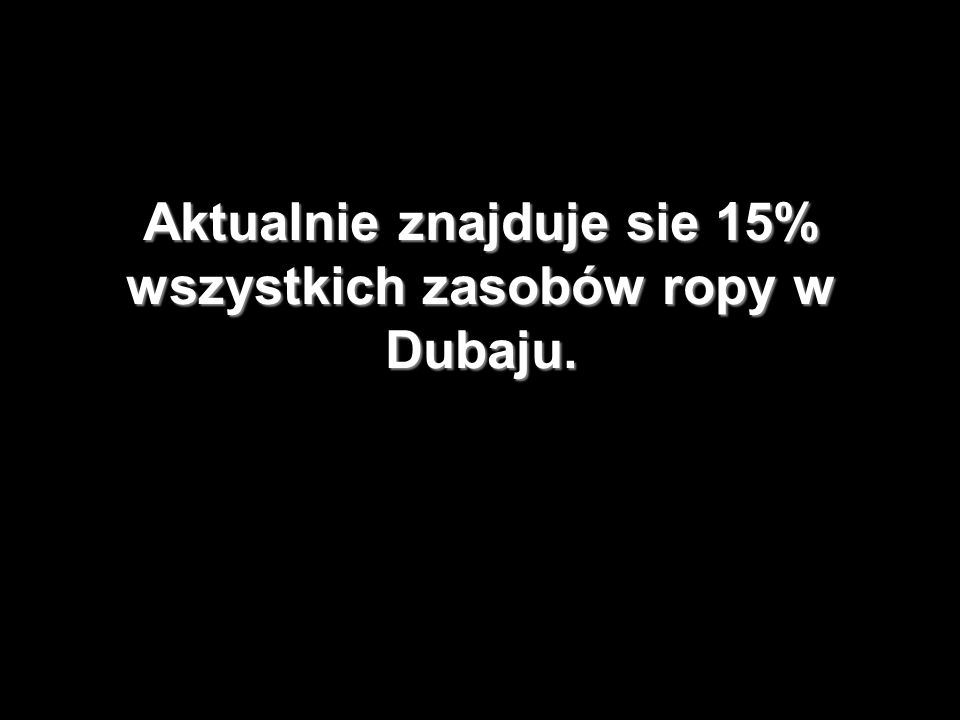 Aktualnie znajduje sie 15% wszystkich zasobów ropy w Dubaju.