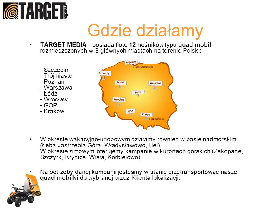 Gdzie działamy TARGET MEDIA - posiada flotę 12 nośników typu quad mobil rozmieszczonych w 8 głównych miastach na terenie Polski: