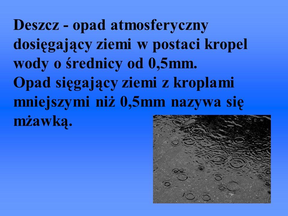 Deszcz - opad atmosferyczny dosięgający ziemi w postaci kropel wody o średnicy od 0,5mm.