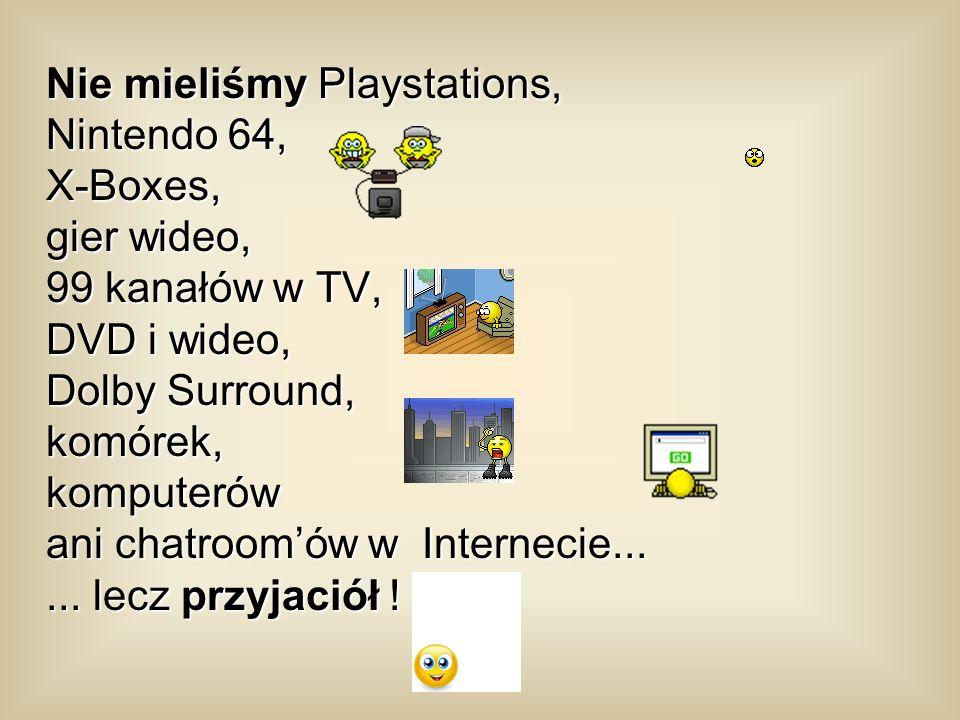 Nie mieliśmy Playstations, Nintendo 64, X-Boxes, gier wideo, 99 kanałów w TV, DVD i wideo, Dolby Surround, komórek, komputerów ani chatroom'ów w Internecie...