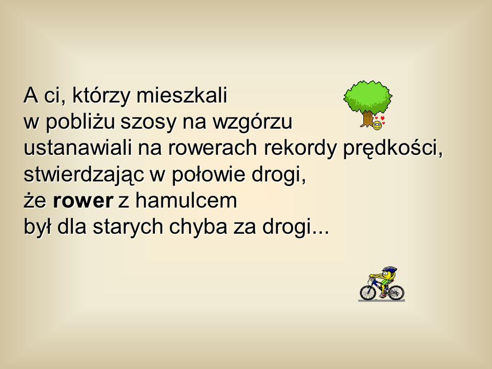 A ci, którzy mieszkali w pobliżu szosy na wzgórzu ustanawiali na rowerach rekordy prędkości, stwierdzając w połowie drogi, że rower z hamulcem był dla starych chyba za drogi...