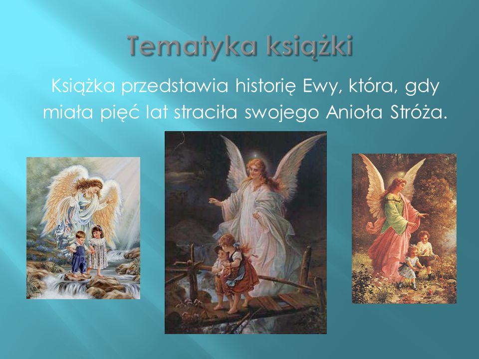 Tematyka książki Książka przedstawia historię Ewy, która, gdy miała pięć lat straciła swojego Anioła Stróża.