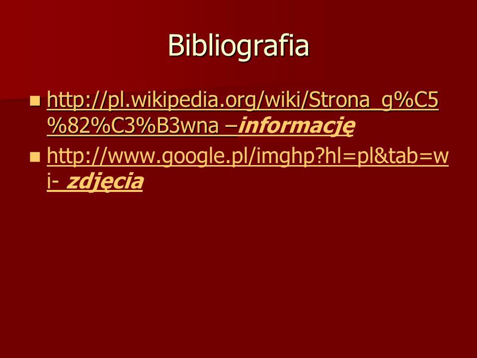 Bibliografia http://pl.wikipedia.org/wiki/Strona_g%C5%82%C3%B3wna –informację.