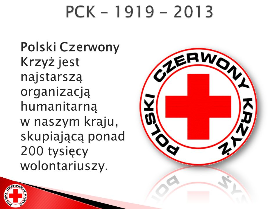 PCK – 1919 - 2013 Polski Czerwony Krzyż jest najstarszą organizacją humanitarną w naszym kraju, skupiającą ponad 200 tysięcy wolontariuszy.