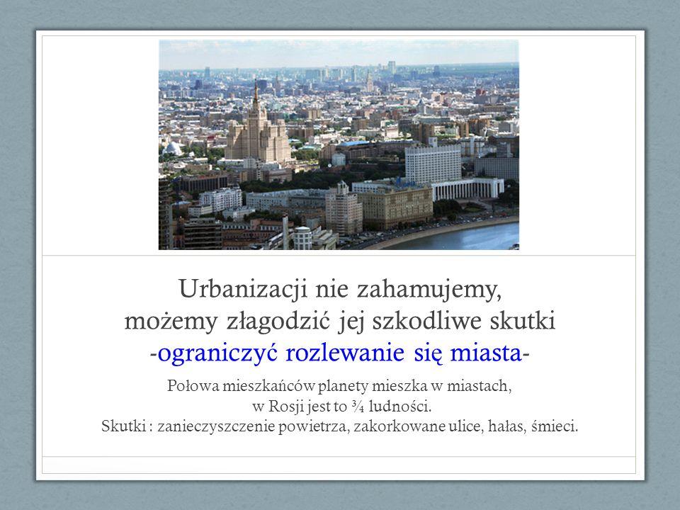 Urbanizacji nie zahamujemy, możemy złagodzić jej szkodliwe skutki -ograniczyć rozlewanie się miasta-