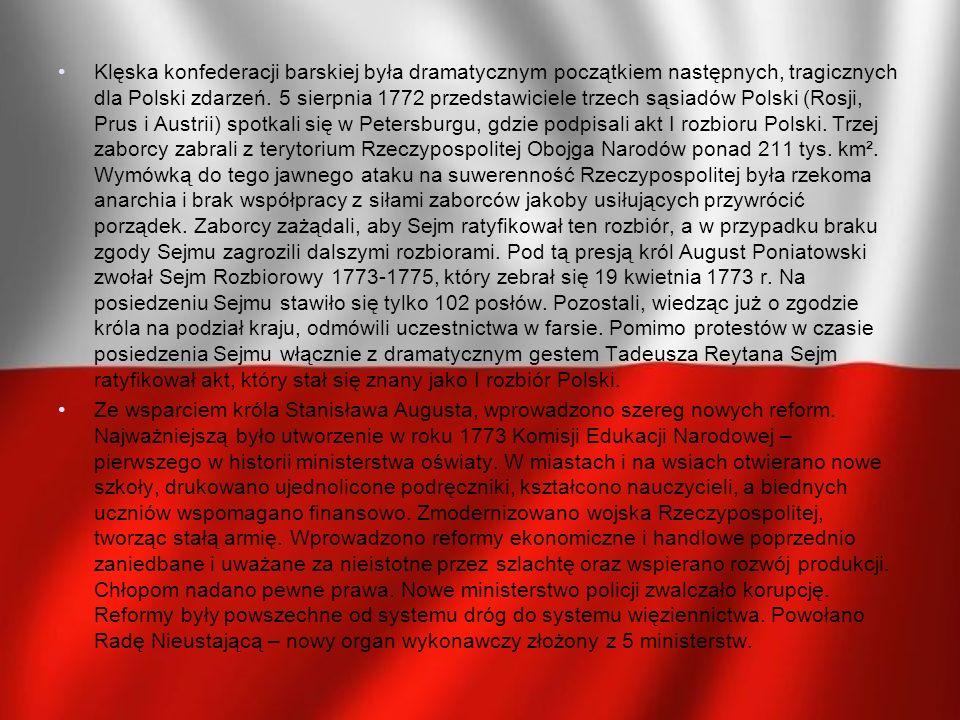 Klęska konfederacji barskiej była dramatycznym początkiem następnych, tragicznych dla Polski zdarzeń. 5 sierpnia 1772 przedstawiciele trzech sąsiadów Polski (Rosji, Prus i Austrii) spotkali się w Petersburgu, gdzie podpisali akt I rozbioru Polski. Trzej zaborcy zabrali z terytorium Rzeczypospolitej Obojga Narodów ponad 211 tys. km². Wymówką do tego jawnego ataku na suwerenność Rzeczypospolitej była rzekoma anarchia i brak współpracy z siłami zaborców jakoby usiłujących przywrócić porządek. Zaborcy zażądali, aby Sejm ratyfikował ten rozbiór, a w przypadku braku zgody Sejmu zagrozili dalszymi rozbiorami. Pod tą presją król August Poniatowski zwołał Sejm Rozbiorowy 1773-1775, który zebrał się 19 kwietnia 1773 r. Na posiedzeniu Sejmu stawiło się tylko 102 posłów. Pozostali, wiedząc już o zgodzie króla na podział kraju, odmówili uczestnictwa w farsie. Pomimo protestów w czasie posiedzenia Sejmu włącznie z dramatycznym gestem Tadeusza Reytana Sejm ratyfikował akt, który stał się znany jako I rozbiór Polski.