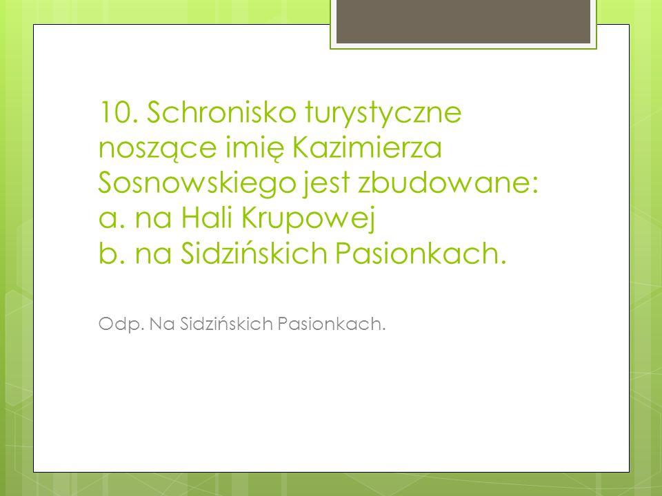 10. Schronisko turystyczne noszące imię Kazimierza Sosnowskiego jest zbudowane: a. na Hali Krupowej b. na Sidzińskich Pasionkach.