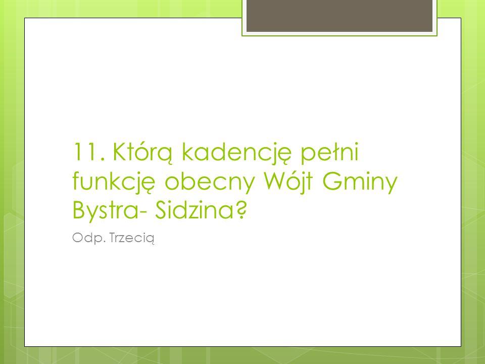 11. Którą kadencję pełni funkcję obecny Wójt Gminy Bystra- Sidzina