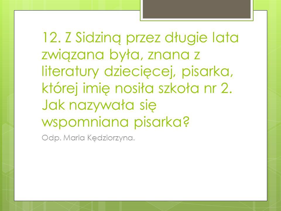 12. Z Sidziną przez długie lata związana była, znana z literatury dziecięcej, pisarka, której imię nosiła szkoła nr 2. Jak nazywała się wspomniana pisarka