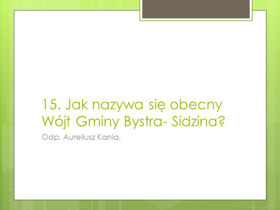 15. Jak nazywa się obecny Wójt Gminy Bystra- Sidzina