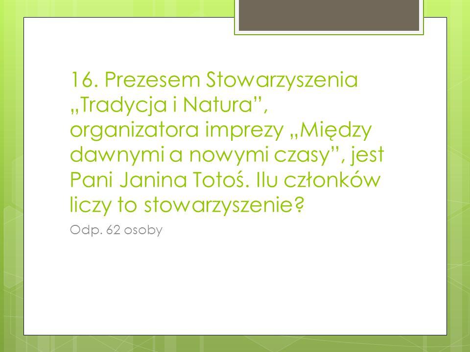 """16. Prezesem Stowarzyszenia """"Tradycja i Natura , organizatora imprezy """"Między dawnymi a nowymi czasy , jest Pani Janina Totoś. Ilu członków liczy to stowarzyszenie"""