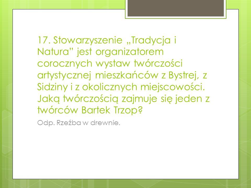 """17. Stowarzyszenie """"Tradycja i Natura jest organizatorem corocznych wystaw twórczości artystycznej mieszkańców z Bystrej, z Sidziny i z okolicznych miejscowości. Jaką twórczością zajmuje się jeden z twórców Bartek Trzop"""