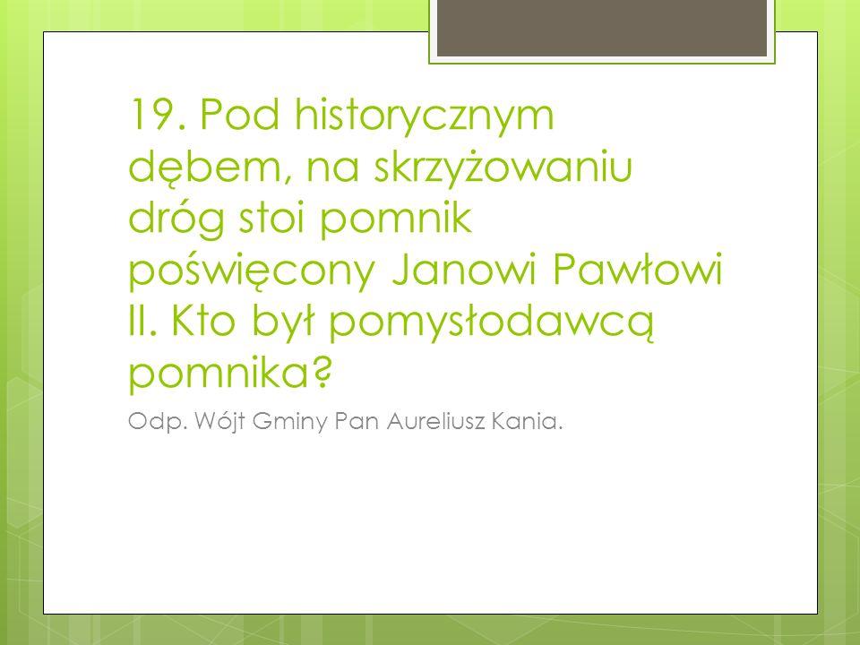 19. Pod historycznym dębem, na skrzyżowaniu dróg stoi pomnik poświęcony Janowi Pawłowi II. Kto był pomysłodawcą pomnika
