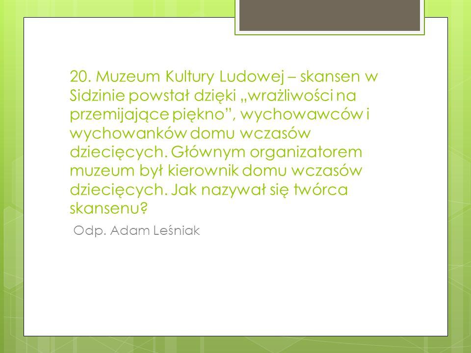 """20. Muzeum Kultury Ludowej – skansen w Sidzinie powstał dzięki """"wrażliwości na przemijające piękno , wychowawców i wychowanków domu wczasów dziecięcych. Głównym organizatorem muzeum był kierownik domu wczasów dziecięcych. Jak nazywał się twórca skansenu"""