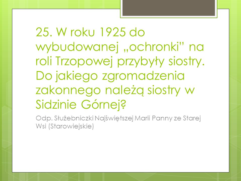 """25. W roku 1925 do wybudowanej """"ochronki na roli Trzopowej przybyły siostry. Do jakiego zgromadzenia zakonnego należą siostry w Sidzinie Górnej"""