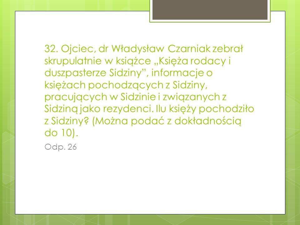 """32. Ojciec, dr Władysław Czarniak zebrał skrupulatnie w książce """"Księża rodacy i duszpasterze Sidziny , informacje o księżach pochodzących z Sidziny, pracujących w Sidzinie i związanych z Sidziną jako rezydenci. Ilu księży pochodziło z Sidziny (Można podać z dokładnością do 10)."""