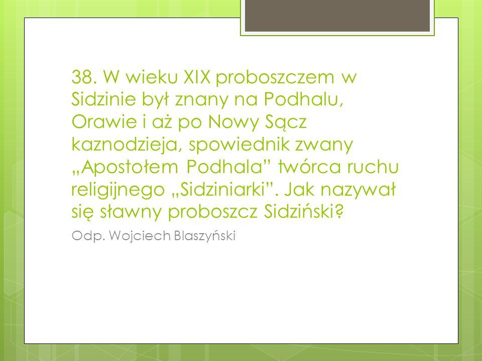 """38. W wieku XIX proboszczem w Sidzinie był znany na Podhalu, Orawie i aż po Nowy Sącz kaznodzieja, spowiednik zwany """"Apostołem Podhala twórca ruchu religijnego """"Sidziniarki . Jak nazywał się sławny proboszcz Sidziński"""