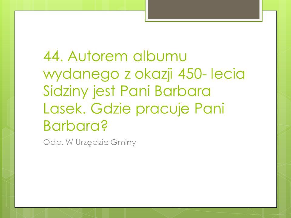 44. Autorem albumu wydanego z okazji 450- lecia Sidziny jest Pani Barbara Lasek. Gdzie pracuje Pani Barbara