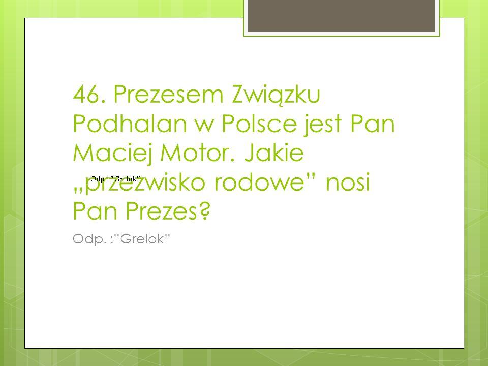 46. Prezesem Związku Podhalan w Polsce jest Pan Maciej Motor