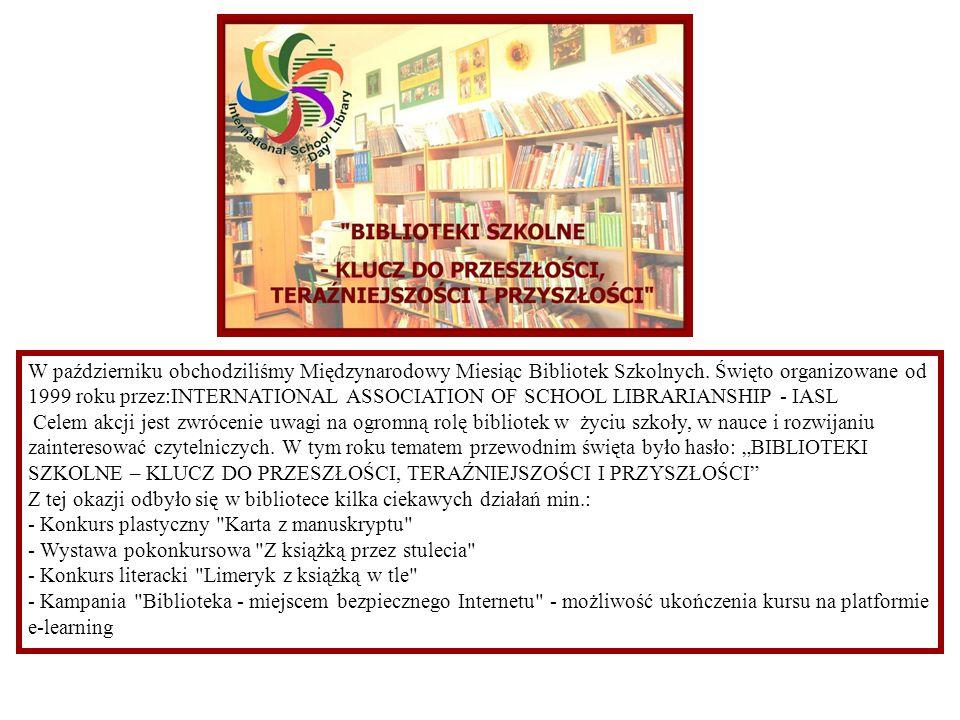 W październiku obchodziliśmy Międzynarodowy Miesiąc Bibliotek Szkolnych. Święto organizowane od 1999 roku przez:INTERNATIONAL ASSOCIATION OF SCHOOL LIBRARIANSHIP - IASL