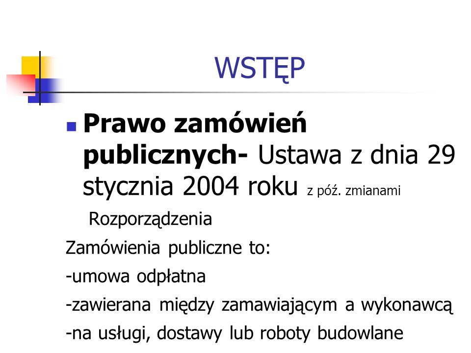WSTĘP Prawo zamówień publicznych- Ustawa z dnia 29 stycznia 2004 roku z póź. zmianami. Rozporządzenia.