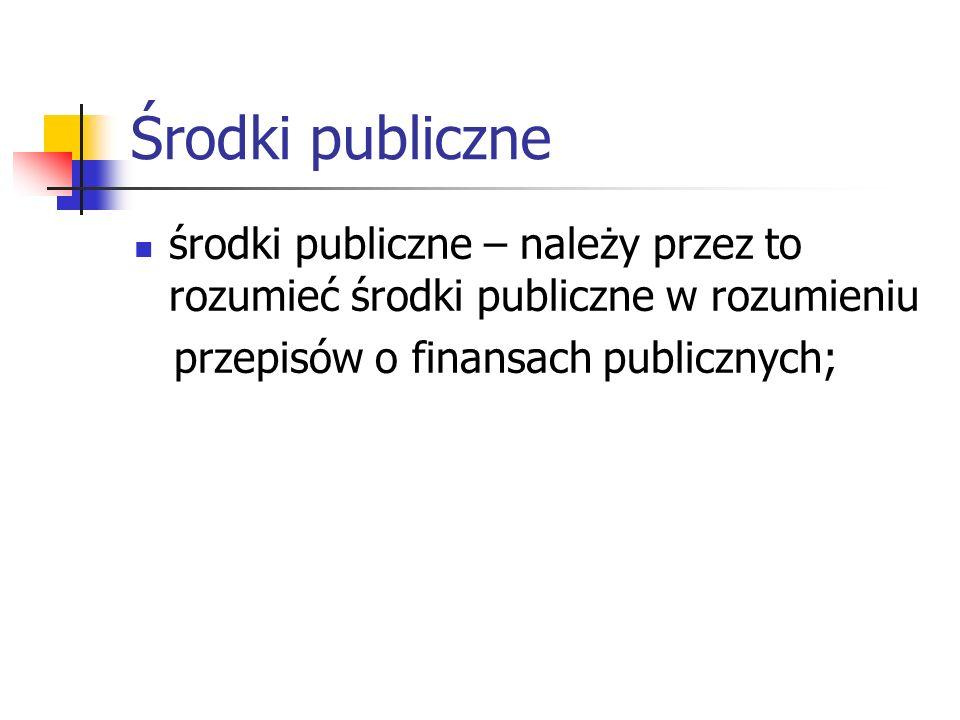 Środki publiczneśrodki publiczne – należy przez to rozumieć środki publiczne w rozumieniu.