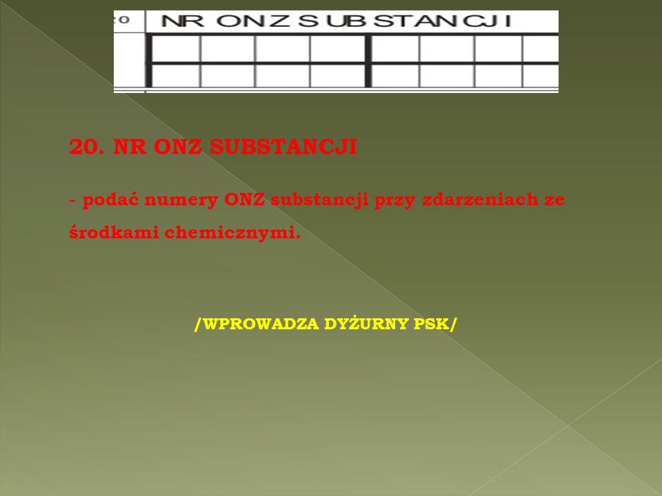 20. NR ONZ SUBSTANCJI - podać numery ONZ substancji przy zdarzeniach ze środkami chemicznymi.