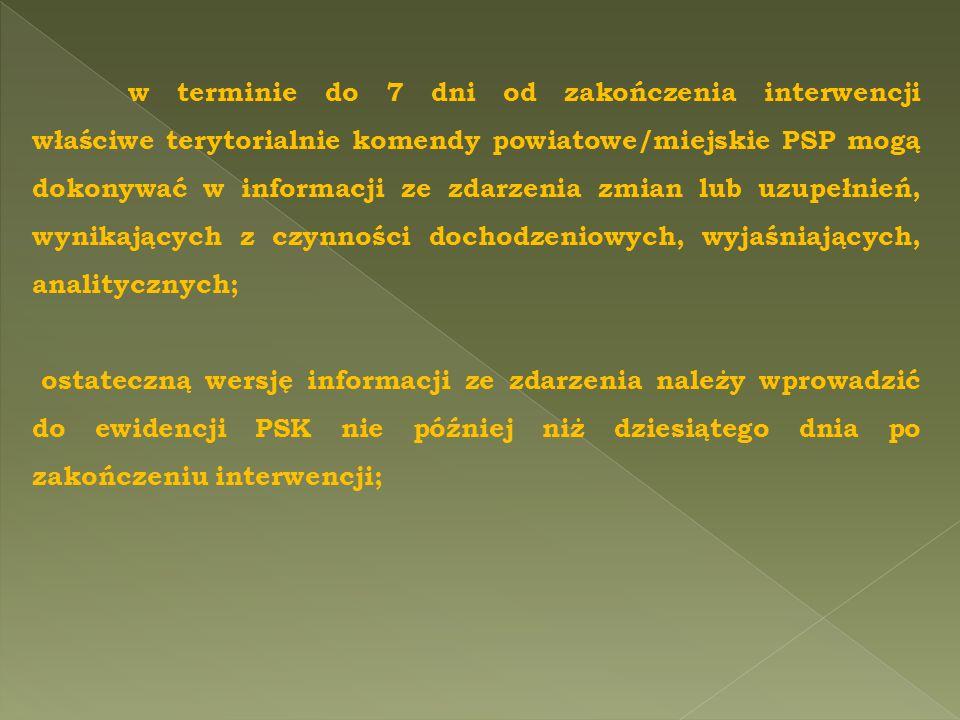w terminie do 7 dni od zakończenia interwencji właściwe terytorialnie komendy powiatowe/miejskie PSP mogą dokonywać w informacji ze zdarzenia zmian lub uzupełnień, wynikających z czynności dochodzeniowych, wyjaśniających, analitycznych;
