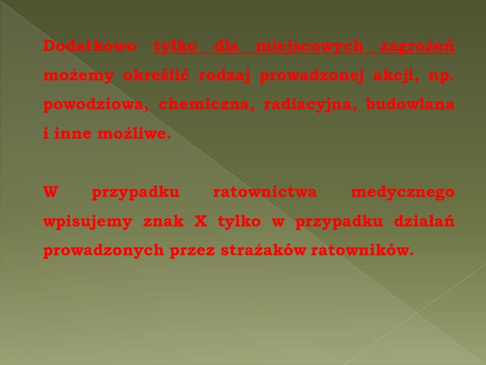 Dodatkowo tylko dla miejscowych zagrożeń możemy określić rodzaj prowadzonej akcji, np. powodziowa, chemiczna, radiacyjna, budowlana i inne możliwe.