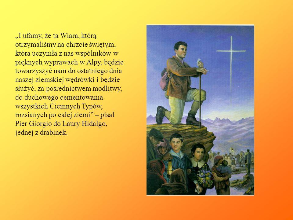 """""""I ufamy, że ta Wiara, którą otrzymaliśmy na chrzcie świętym, która uczyniła z nas wspólników w pięknych wyprawach w Alpy, będzie towarzyszyć nam do ostatniego dnia naszej ziemskiej wędrówki i będzie służyć, za pośrednictwem modlitwy, do duchowego cementowania wszystkich Ciemnych Typów, rozsianych po całej ziemi – pisał Pier Giorgio do Laury Hidalgo, jednej z drabinek."""