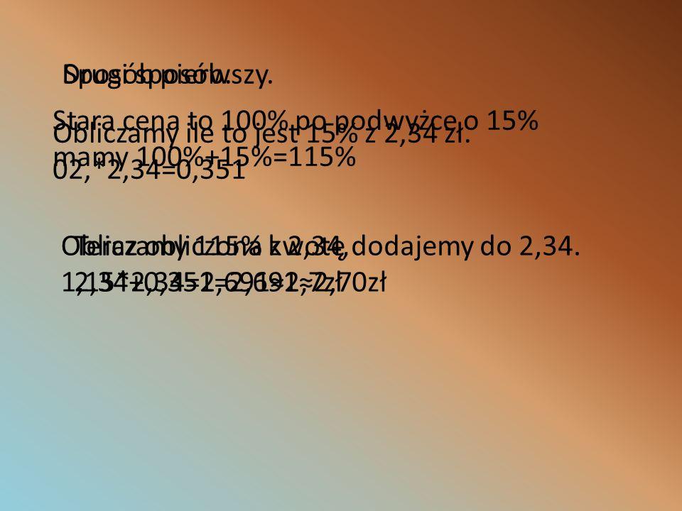 Drugi sposób. Sposób pierwszy. Stara cena to 100% po podwyżce o 15% mamy 100%+15%=115% Obliczamy ile to jest 15% z 2,34 zł.