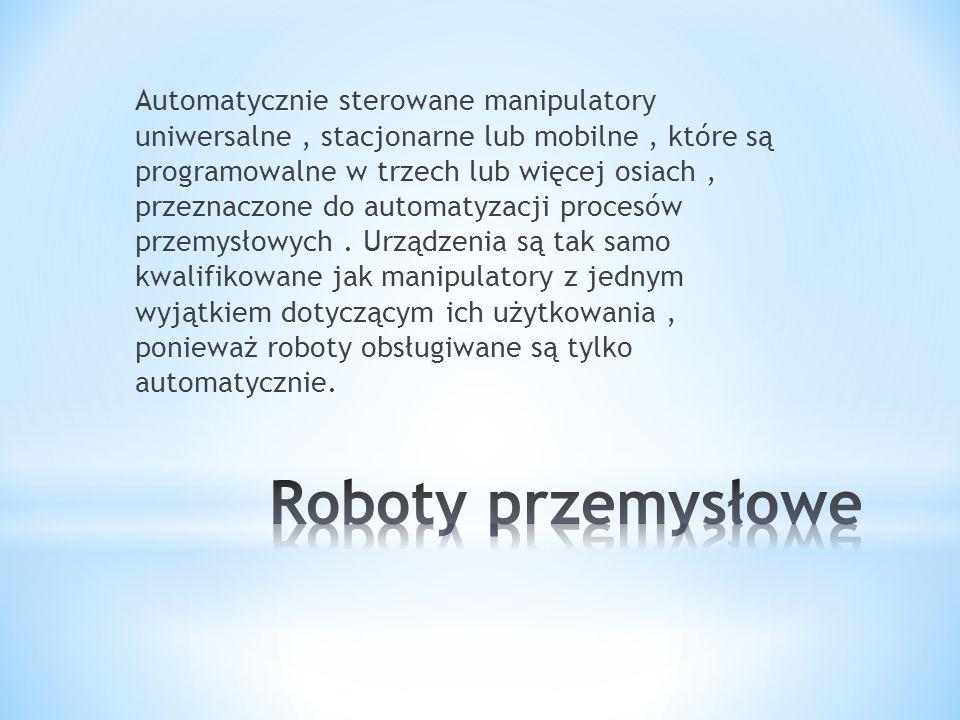 Automatycznie sterowane manipulatory uniwersalne , stacjonarne lub mobilne , które są programowalne w trzech lub więcej osiach , przeznaczone do automatyzacji procesów przemysłowych . Urządzenia są tak samo kwalifikowane jak manipulatory z jednym wyjątkiem dotyczącym ich użytkowania , ponieważ roboty obsługiwane są tylko automatycznie.