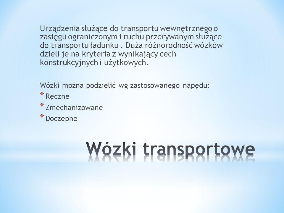 Urządzenia służące do transportu wewnętrznego o zasięgu ograniczonym i ruchu przerywanym służące do transportu ładunku . Duża różnorodność wózków dzieli je na kryteria z wynikający cech konstrukcyjnych i użytkowych.