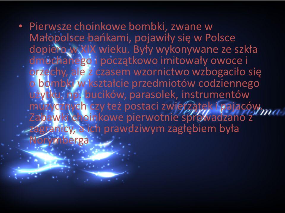 Pierwsze choinkowe bombki, zwane w Małopolsce bańkami, pojawiły się w Polsce dopiero w XIX wieku.