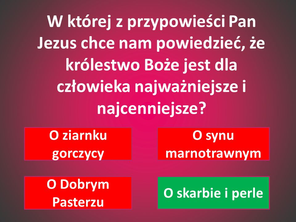 W której z przypowieści Pan Jezus chce nam powiedzieć, że królestwo Boże jest dla człowieka najważniejsze i najcenniejsze