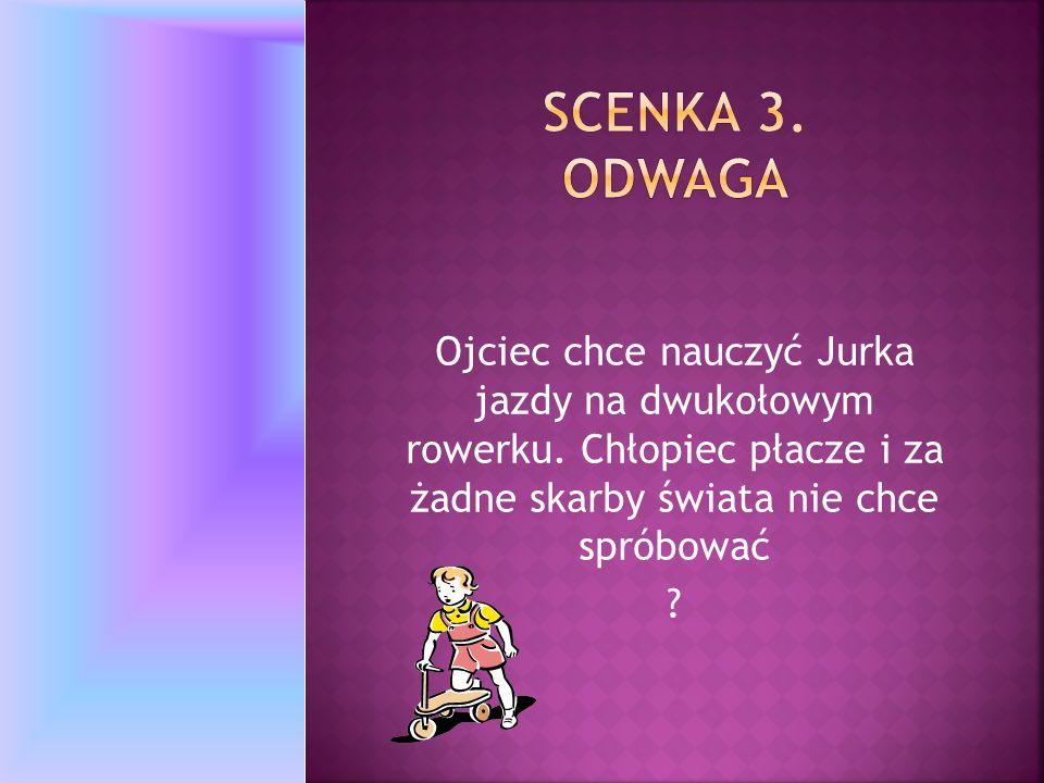 Scenka 3. Odwaga Ojciec chce nauczyć Jurka jazdy na dwukołowym rowerku. Chłopiec płacze i za żadne skarby świata nie chce spróbować.
